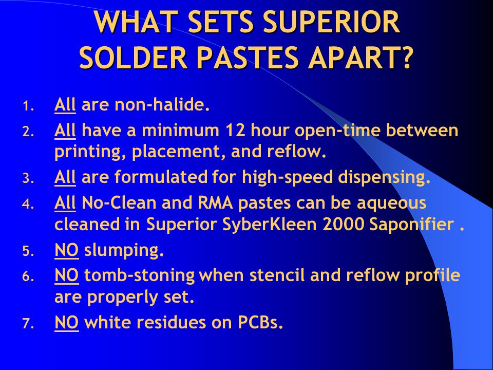 WHAT SETS SUPERIOR SOLDER PASTES APART? 1. All are non-halide. 2. All have a minimum 12 hour open-time between printing, placement, and reflow. 3. All