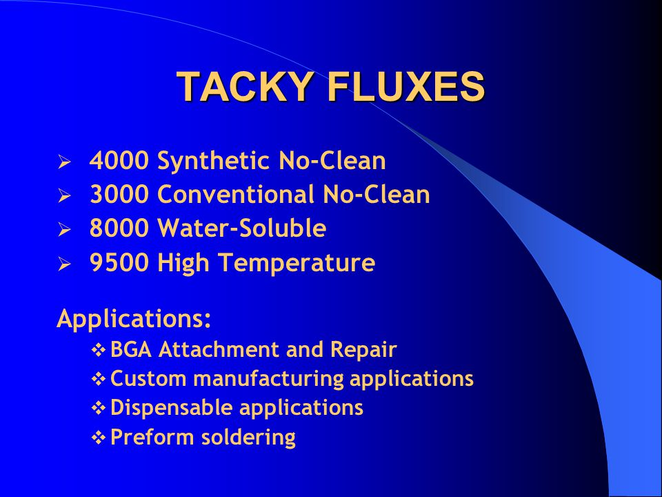 TACKY FLUXES  4000 Synthetic No-Clean  3000 Conventional No-Clean  8000 Water-Soluble  9500 High Temperature Applications:  BGA Attachment and Re