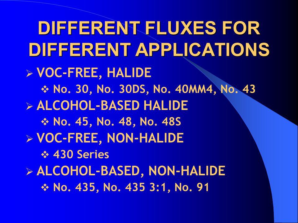 DIFFERENT FLUXES FOR DIFFERENT APPLICATIONS  VOC-FREE, HALIDE  No. 30, No. 30DS, No. 40MM4, No. 43  ALCOHOL-BASED HALIDE  No. 45, No. 48, No. 48S