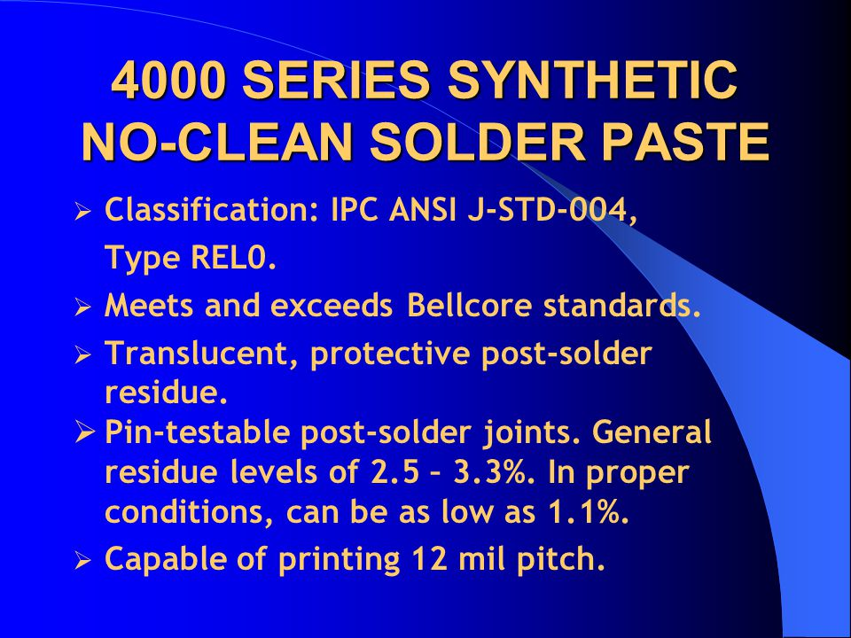4000 SERIES SYNTHETIC NO-CLEAN SOLDER PASTE  Classification: IPC ANSI J-STD-004, Type REL0.  Meets and exceeds Bellcore standards.  Translucent, pr