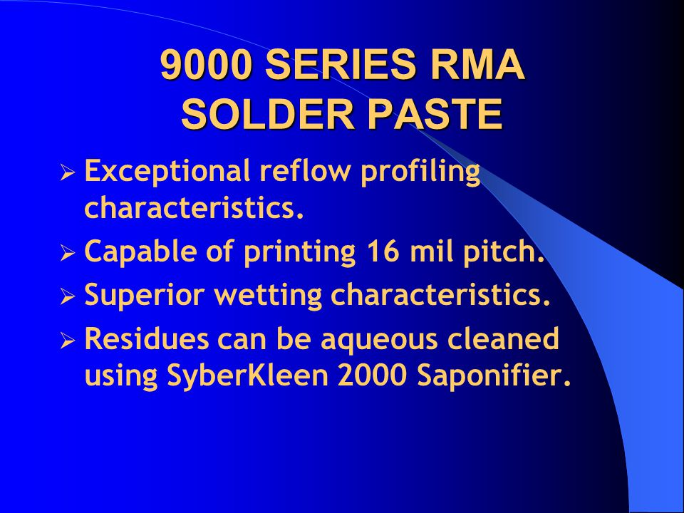 9000 SERIES RMA SOLDER PASTE  Exceptional reflow profiling characteristics.  Capable of printing 16 mil pitch.  Superior wetting characteristics. 
