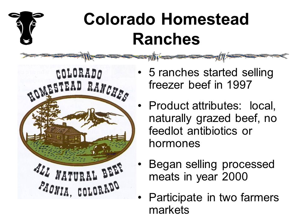 Colorado Homestead Ranches 5 ranches started selling freezer beef in 1997 Product attributes: local, naturally grazed beef, no feedlot antibiotics or