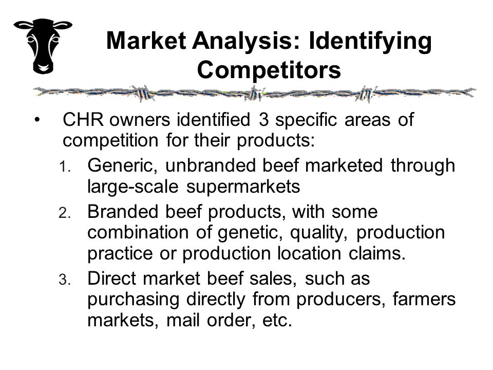 Market Analysis: Identifying Competitors CHR owners identified 3 specific areas of competition for their products: 1. Generic, unbranded beef marketed