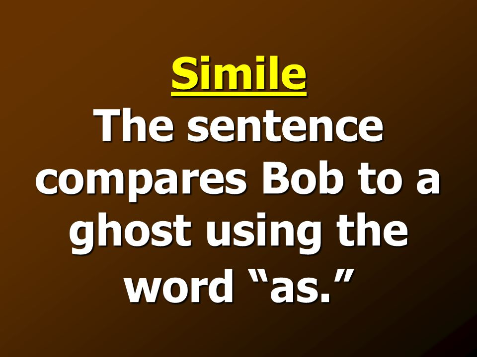 Simile The sentence compares Bob to a ghost using the word as.