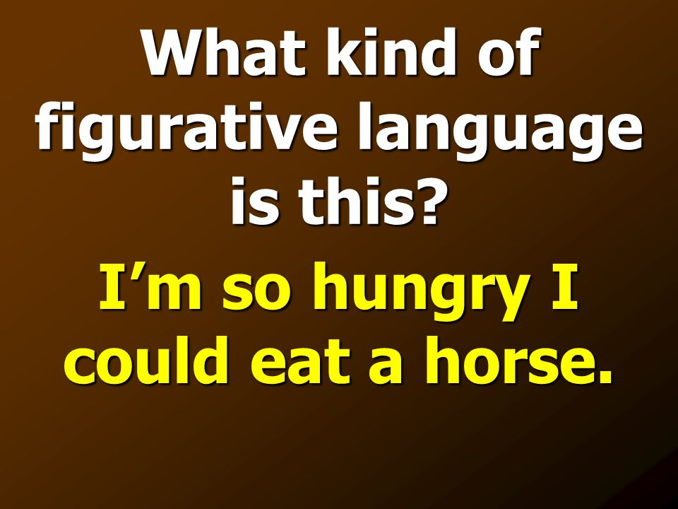 What kind of figurative language is this? I'm so hungry I could eat a horse.