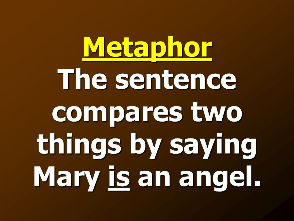 Metaphor The sentence compares two things by saying Mary is an angel.