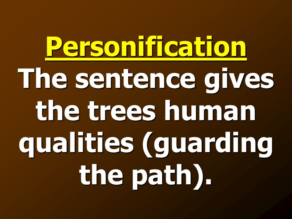 Personification The sentence gives the trees human qualities (guarding the path).