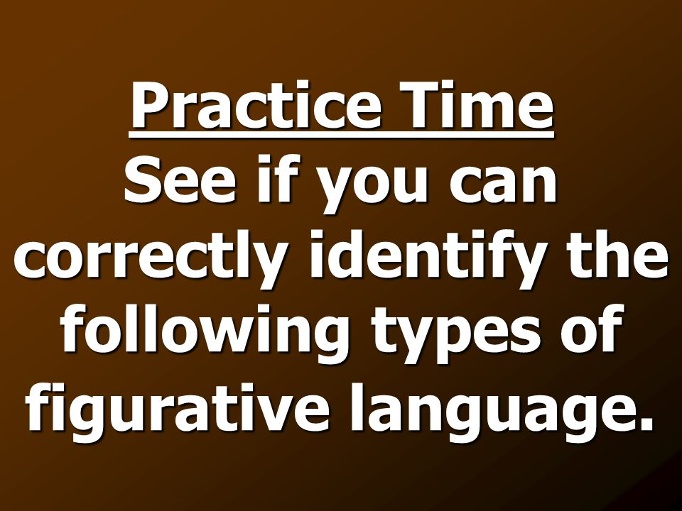 Practice Time See if you can correctly identify the following types of figurative language.