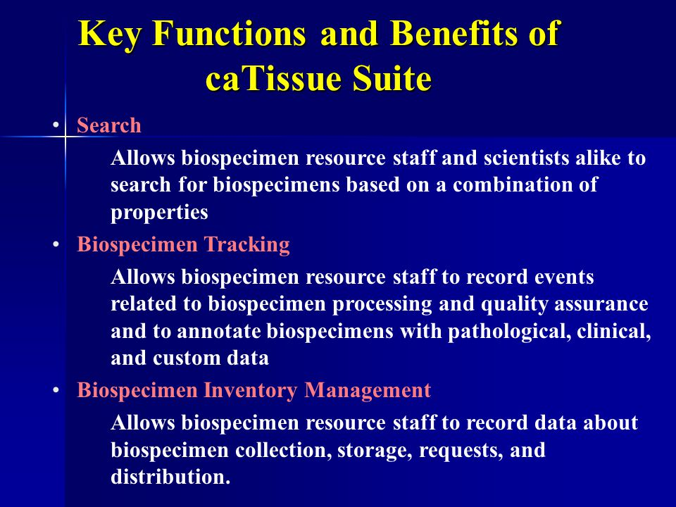 Key Functions and Benefits of caTissue Suite Search Allows biospecimen resource staff and scientists alike to search for biospecimens based on a combination of properties Biospecimen Tracking Allows biospecimen resource staff to record events related to biospecimen processing and quality assurance and to annotate biospecimens with pathological, clinical, and custom data Biospecimen Inventory Management Allows biospecimen resource staff to record data about biospecimen collection, storage, requests, and distribution.