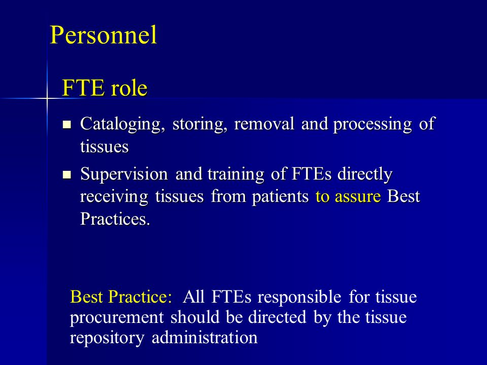 FTE role Cataloging, storing, removal and processing of tissues Cataloging, storing, removal and processing of tissues Supervision and training of FTEs directly receiving tissues from patients to assure Best Practices.