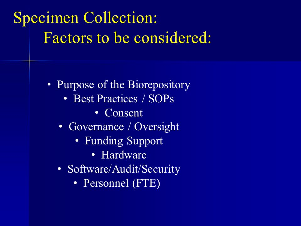 Specimen Collection: Factors to be considered: Purpose of the Biorepository Best Practices / SOPs Consent Governance / Oversight Funding Support Hardware Software/Audit/Security Personnel (FTE)