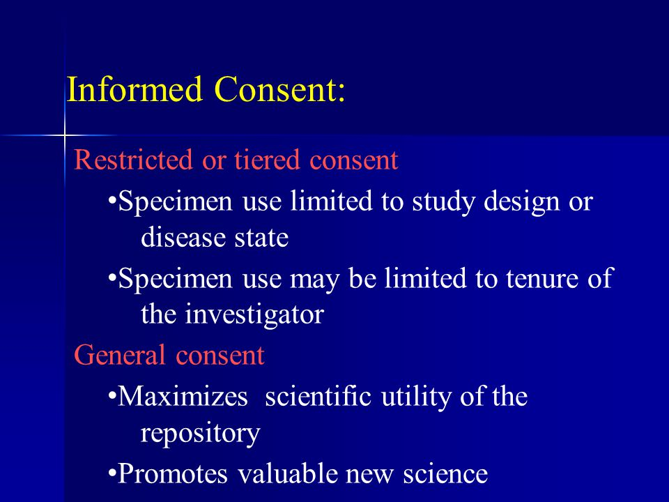 Informed Consent: Restricted or tiered consent Specimen use limited to study design or disease state Specimen use may be limited to tenure of the investigator General consent Maximizes scientific utility of the repository Promotes valuable new science