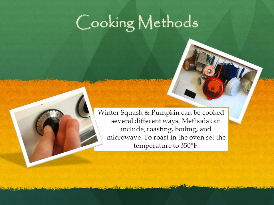 Cooking Methods Winter Squash & Pumpkin can be cooked several different ways.