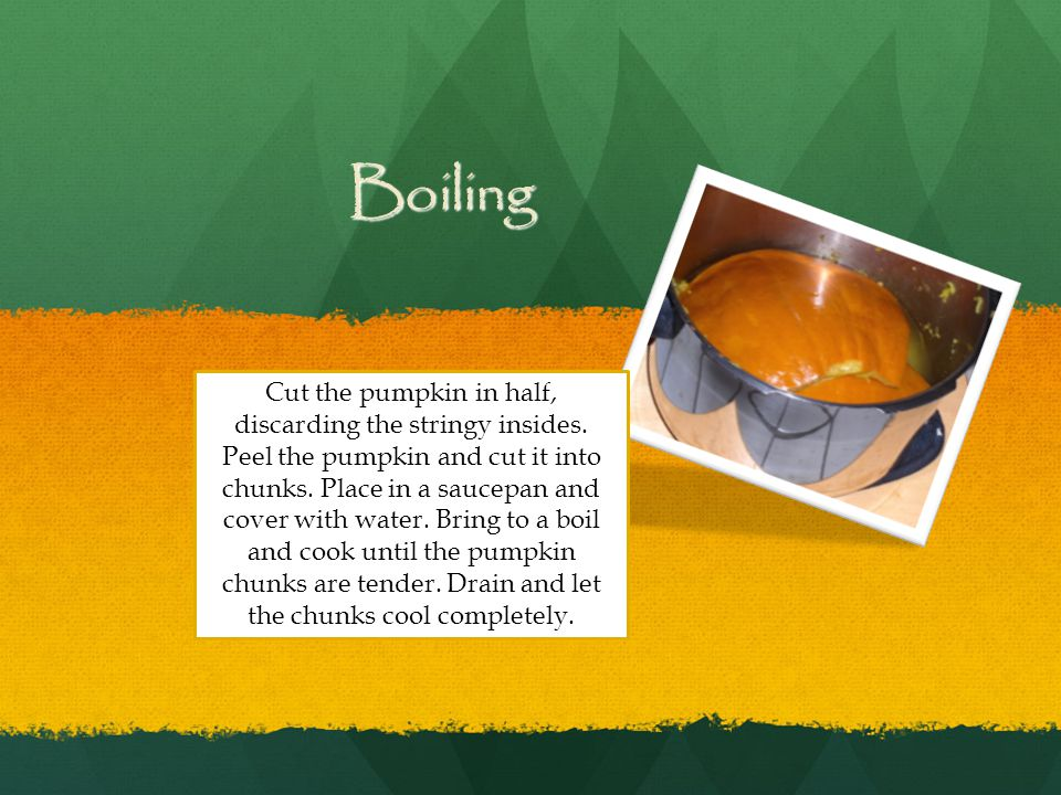 Boiling Cut the pumpkin in half, discarding the stringy insides. Peel the pumpkin and cut it into chunks. Place in a saucepan and cover with water. Br