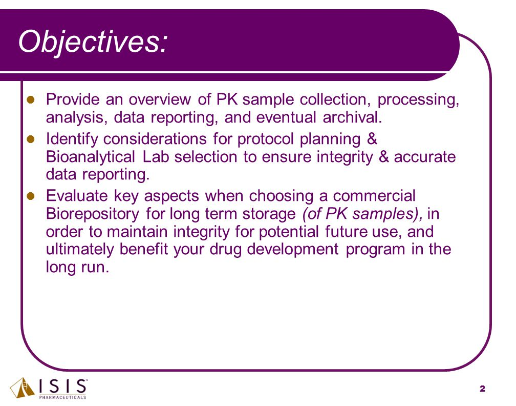 2 Objectives: Provide an overview of PK sample collection, processing, analysis, data reporting, and eventual archival. Identify considerations for pr