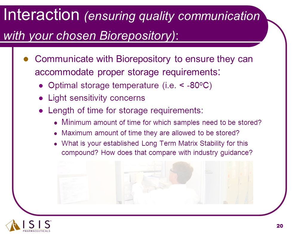 20 Communicate with Biorepository to ensure they can accommodate proper storage requirements : Optimal storage temperature (i.e. < -80 o C) Light sens