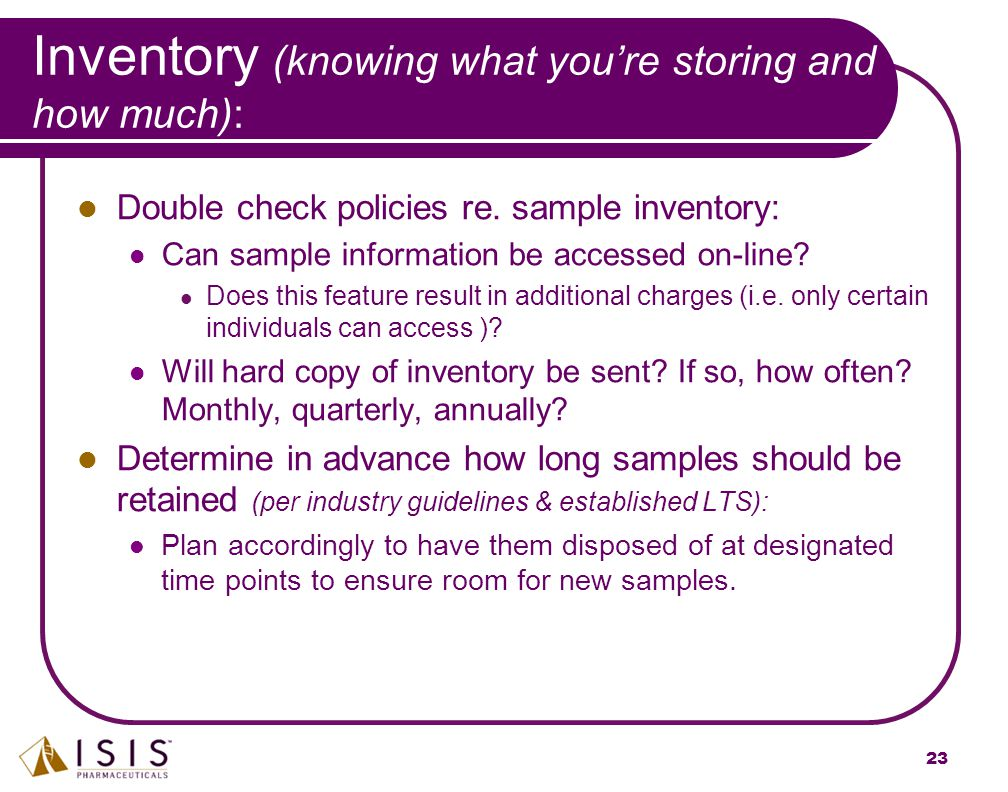 23 Inventory (knowing what you're storing and how much): Double check policies re. sample inventory: Can sample information be accessed on-line? Does