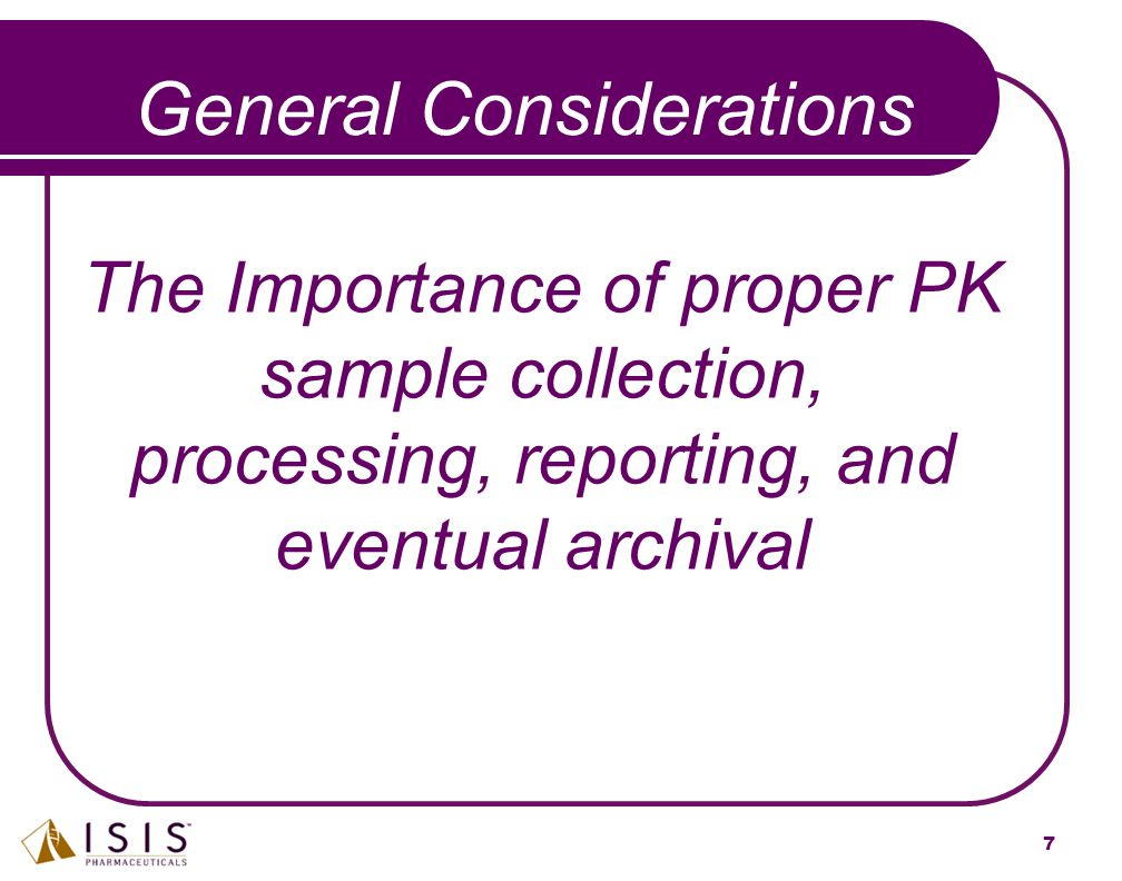 7 General Considerations The Importance of proper PK sample collection, processing, reporting, and eventual archival