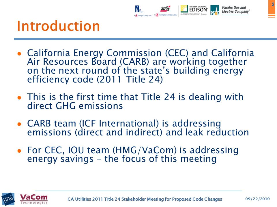 3 3 IOU Support for 2011 Title 24 ● The California Investor Owned Utilities (IOUs) are actively supporting the California Energy Commission (CEC) in developing the state's building energy efficiency code (Title 24) ● Their joint intent is to achieve significant energy savings through the development of reasonable, responsible, and cost-effective code change proposals for the 2011 code update and beyond ● As part of the IOU effort, at the request of the CEC, we are hosting stakeholder meetings to get industry input and feedback on our code change proposals 09/22/2010 CA Utilities 2011 Title 24 Stakeholder Meeting for Proposed Code Changes