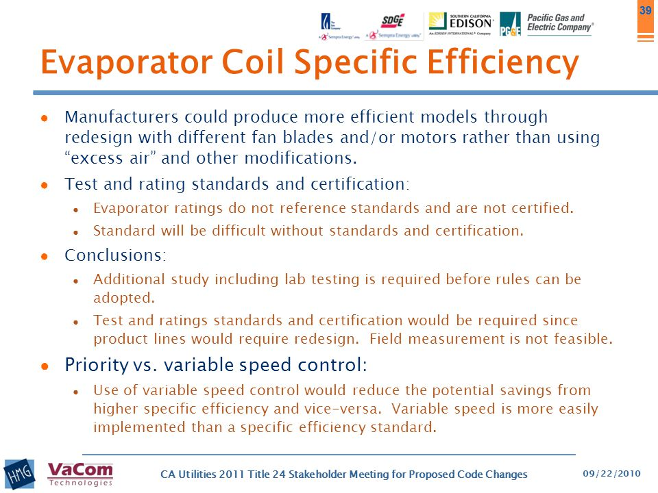 39 Evaporator Coil Specific Efficiency ● Manufacturers could produce more efficient models through redesign with different fan blades and/or motors ra