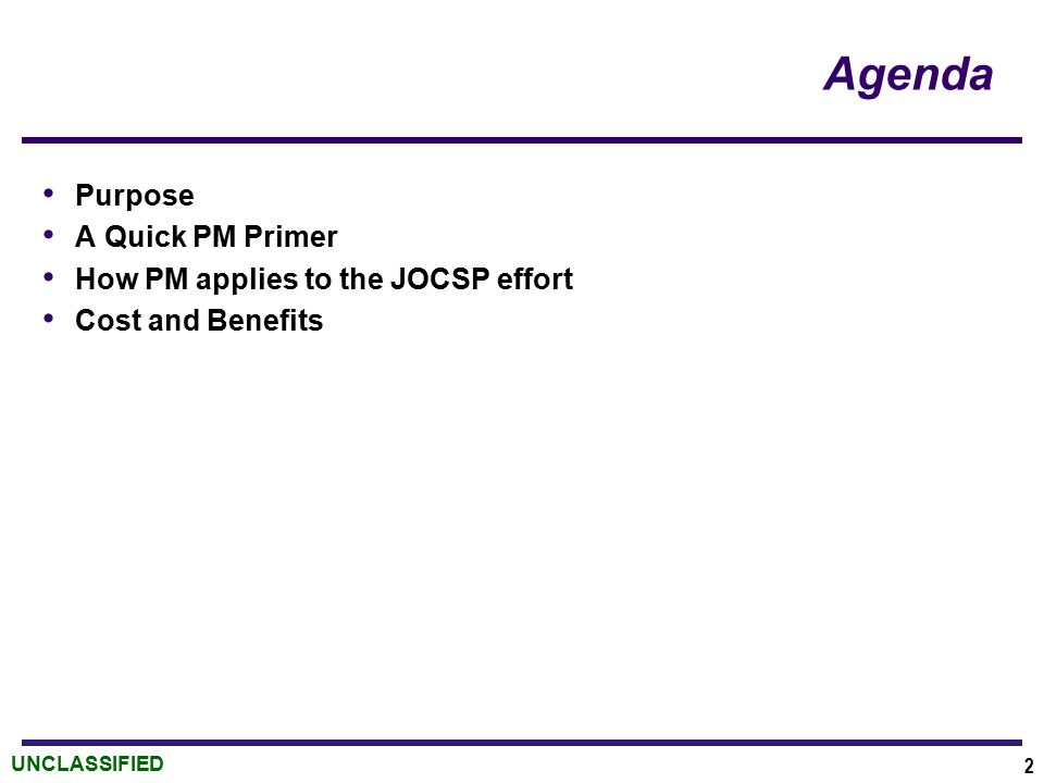 UNCLASSIFIED Agenda Purpose A Quick PM Primer How PM applies to the JOCSP effort Cost and Benefits 2