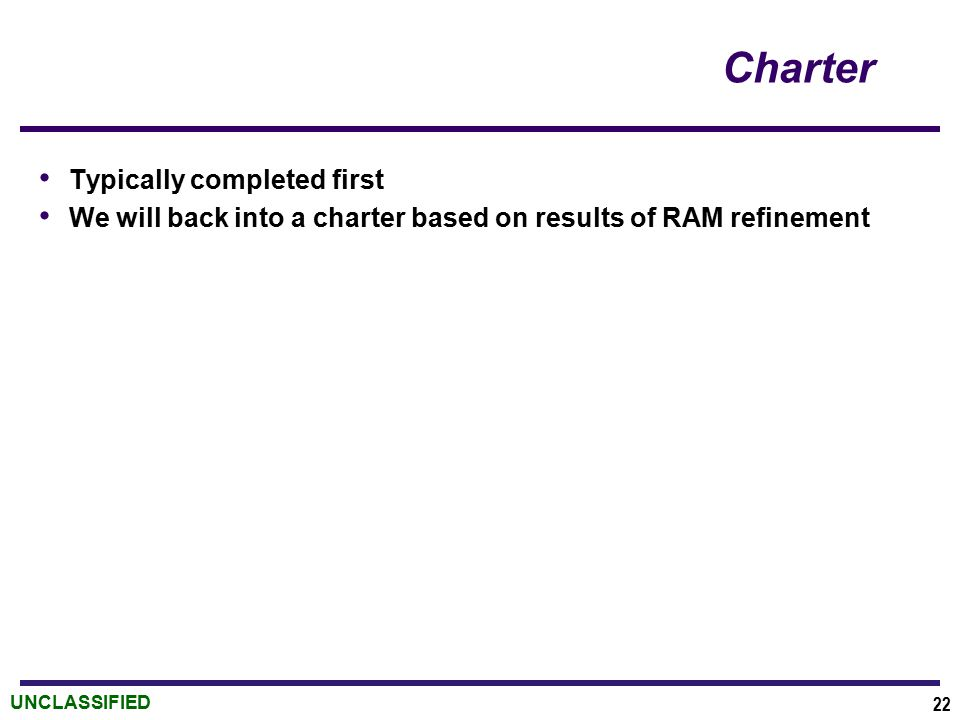 UNCLASSIFIED Charter Typically completed first We will back into a charter based on results of RAM refinement 22