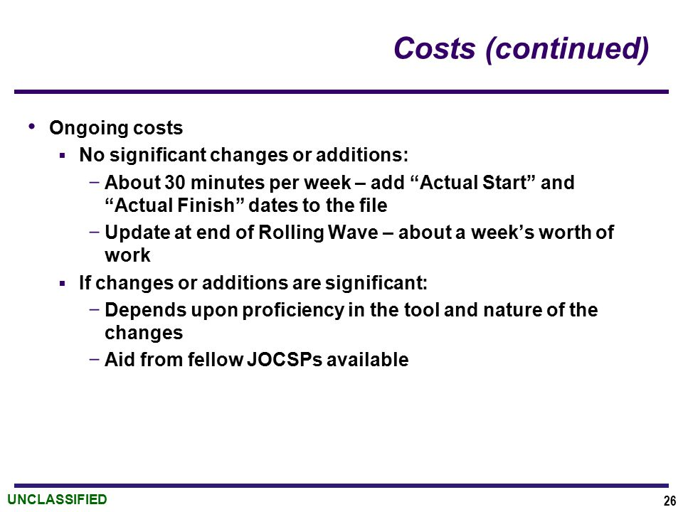 "UNCLASSIFIED Costs (continued) Ongoing costs  No significant changes or additions: ­ About 30 minutes per week – add ""Actual Start"" and ""Actual Finis"
