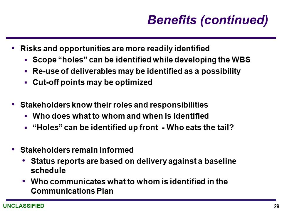 UNCLASSIFIED Benefits (continued) Risks and opportunities are more readily identified  Scope holes can be identified while developing the WBS  Re-use of deliverables may be identified as a possibility  Cut-off points may be optimized Stakeholders know their roles and responsibilities  Who does what to whom and when is identified  Holes can be identified up front - Who eats the tail.