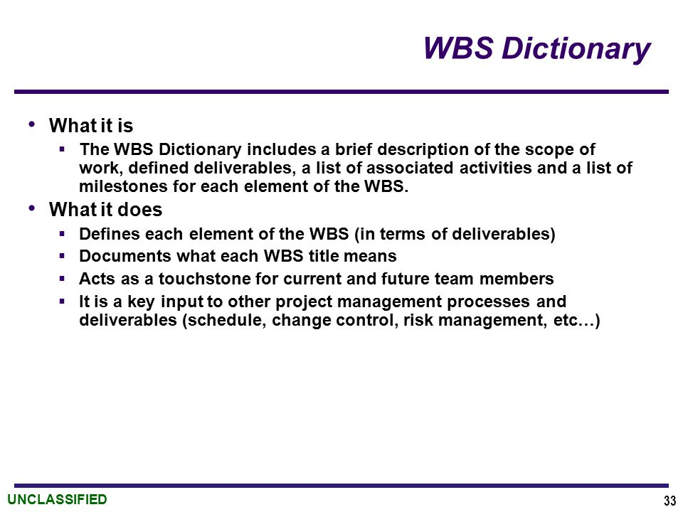 UNCLASSIFIED WBS Dictionary What it is  The WBS Dictionary includes a brief description of the scope of work, defined deliverables, a list of associa