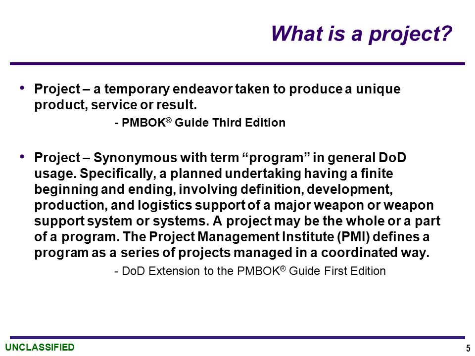 UNCLASSIFIED What is a project? Project – a temporary endeavor taken to produce a unique product, service or result. - PMBOK ® Guide Third Edition Pro