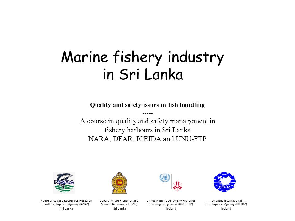 Marine fishery industry in Sri Lanka Quality and safety issues in fish handling ----- A course in quality and safety management in fishery harbours in Sri Lanka NARA, DFAR, ICEIDA and UNU-FTP Icelandic International Development Agency (ICEIDA) Iceland United Nations University Fisheries Training Programme (UNU-FTP) Iceland National Aquatic Resources Research and Development Agency (NARA) Sri Lanka Department of Fisheries and Aquatic Resources (DFAR) Sri Lanka