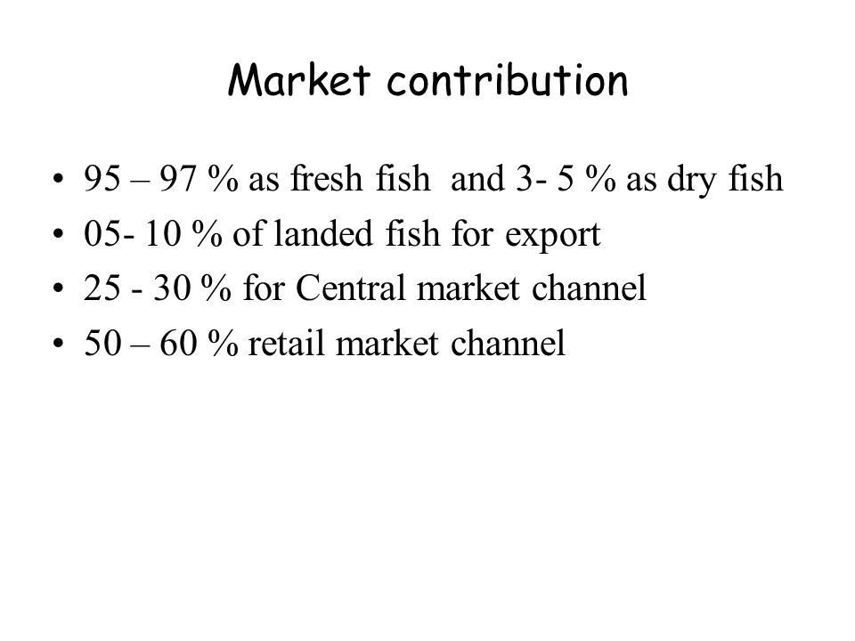 Market contribution 95 – 97 % as fresh fish and 3- 5 % as dry fish 05- 10 % of landed fish for export 25 - 30 % for Central market channel 50 – 60 % retail market channel