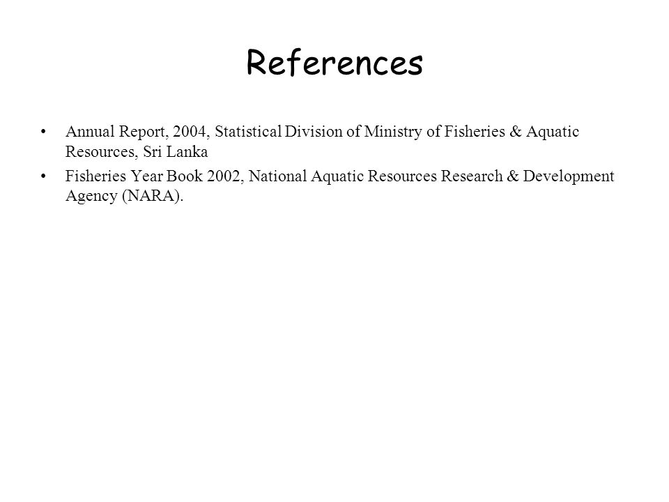 References Annual Report, 2004, Statistical Division of Ministry of Fisheries & Aquatic Resources, Sri Lanka Fisheries Year Book 2002, National Aquatic Resources Research & Development Agency (NARA).