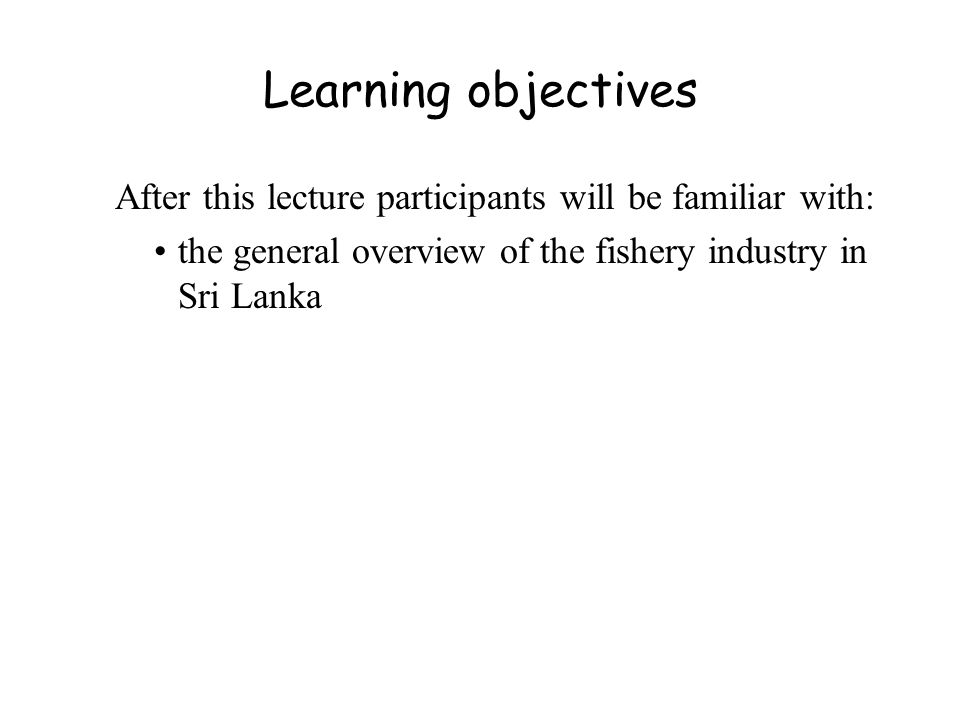 Learning objectives After this lecture participants will be familiar with: the general overview of the fishery industry in Sri Lanka