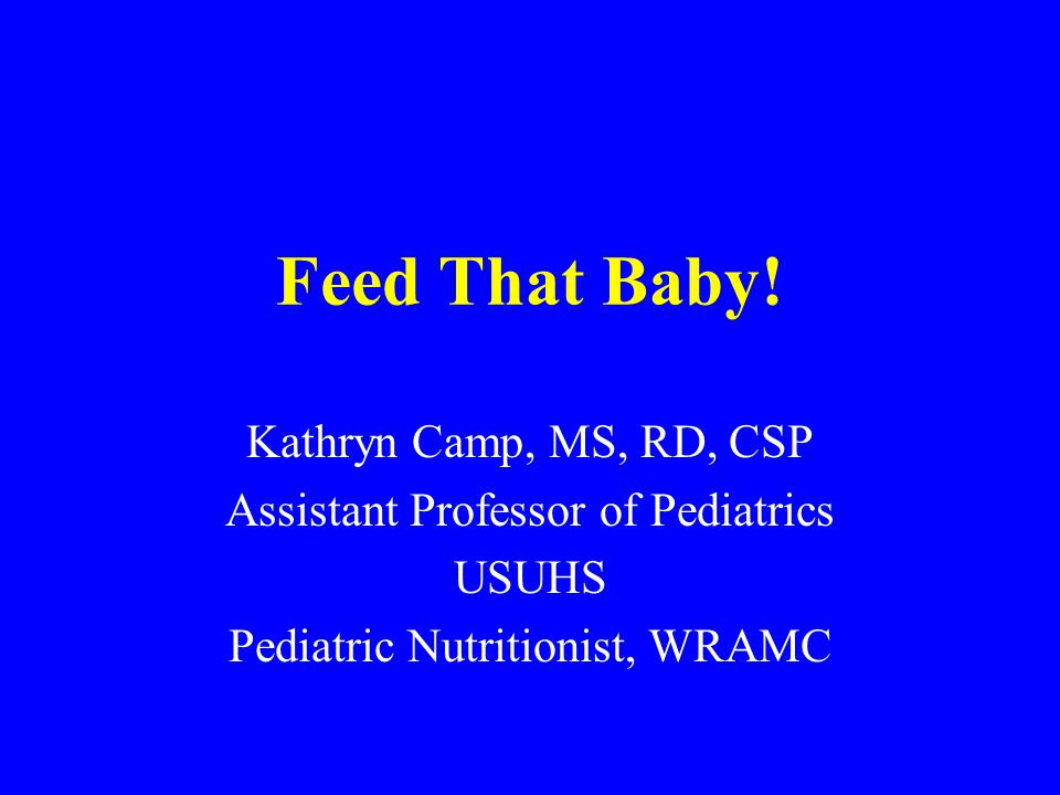 Feed That Baby! Kathryn Camp, MS, RD, CSP Assistant Professor of Pediatrics USUHS Pediatric Nutritionist, WRAMC