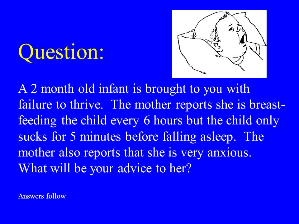 Question: A 2 month old infant is brought to you with failure to thrive. The mother reports she is breast- feeding the child every 6 hours but the chi