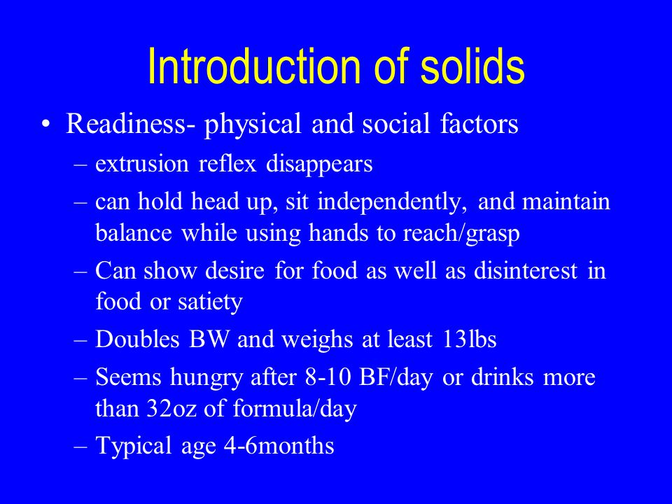 Introduction of solids Readiness- physical and social factors –extrusion reflex disappears –can hold head up, sit independently, and maintain balance