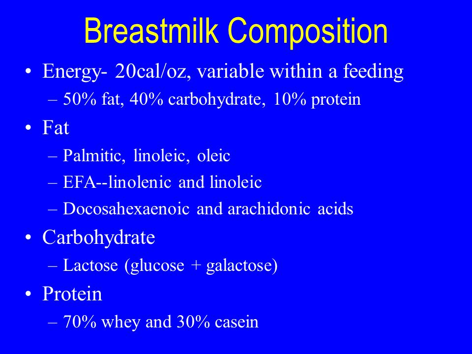 Breastmilk Composition Energy- 20cal/oz, variable within a feeding –50% fat, 40% carbohydrate, 10% protein Fat –Palmitic, linoleic, oleic –EFA--linole