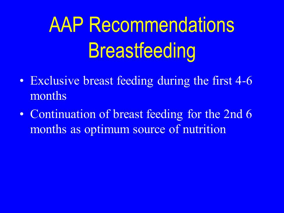 AAP Recommendations Breastfeeding Exclusive breast feeding during the first 4-6 months Continuation of breast feeding for the 2nd 6 months as optimum