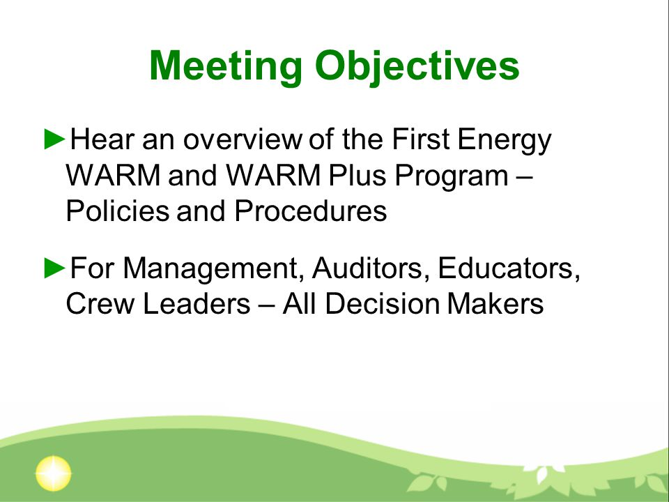 Meeting Objectives ►Hear an overview of the First Energy WARM and WARM Plus Program – Policies and Procedures ►For Management, Auditors, Educators, Crew Leaders – All Decision Makers