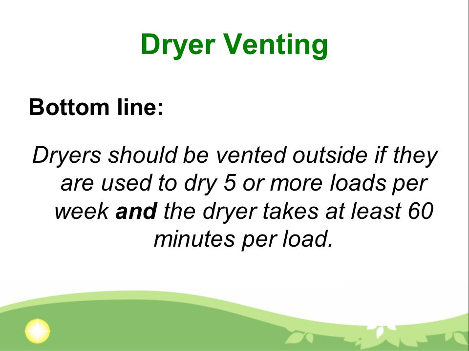 Dryer Venting Bottom line: Dryers should be vented outside if they are used to dry 5 or more loads per week and the dryer takes at least 60 minutes per load.