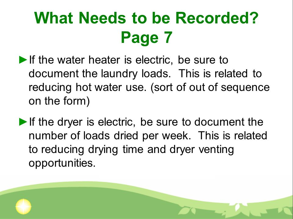 What Needs to be Recorded? Page 7 ►If the water heater is electric, be sure to document the laundry loads. This is related to reducing hot water use.
