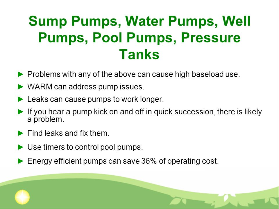 Sump Pumps, Water Pumps, Well Pumps, Pool Pumps, Pressure Tanks ►Problems with any of the above can cause high baseload use.