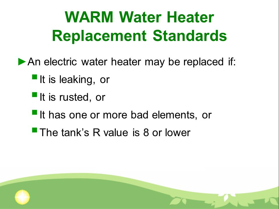 WARM Water Heater Replacement Standards ►An electric water heater may be replaced if:  It is leaking, or  It is rusted, or  It has one or more bad elements, or  The tank's R value is 8 or lower