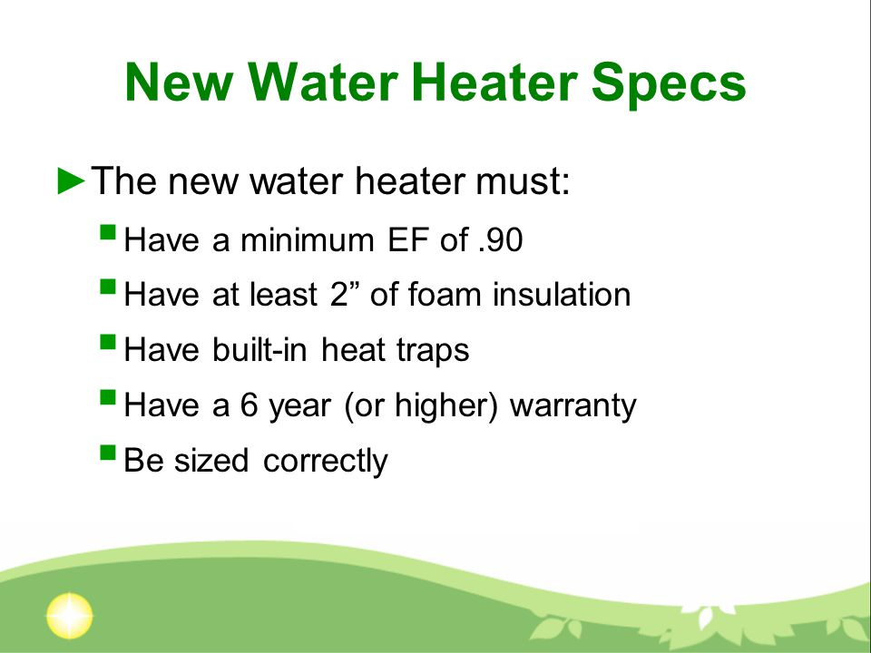 New Water Heater Specs ►The new water heater must:  Have a minimum EF of.90  Have at least 2 of foam insulation  Have built-in heat traps  Have a 6 year (or higher) warranty  Be sized correctly
