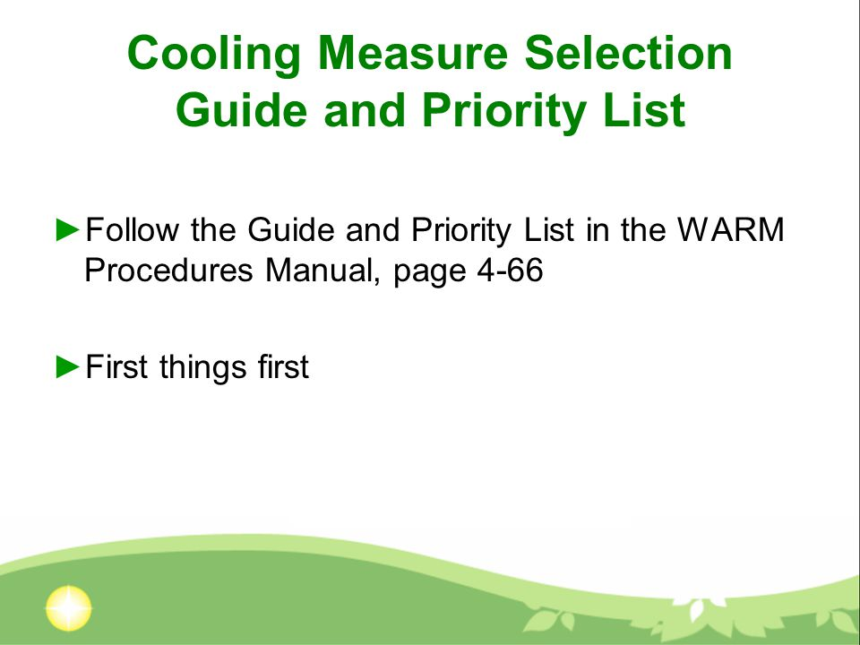 Cooling Measure Selection Guide and Priority List ►Follow the Guide and Priority List in the WARM Procedures Manual, page 4-66 ►First things first