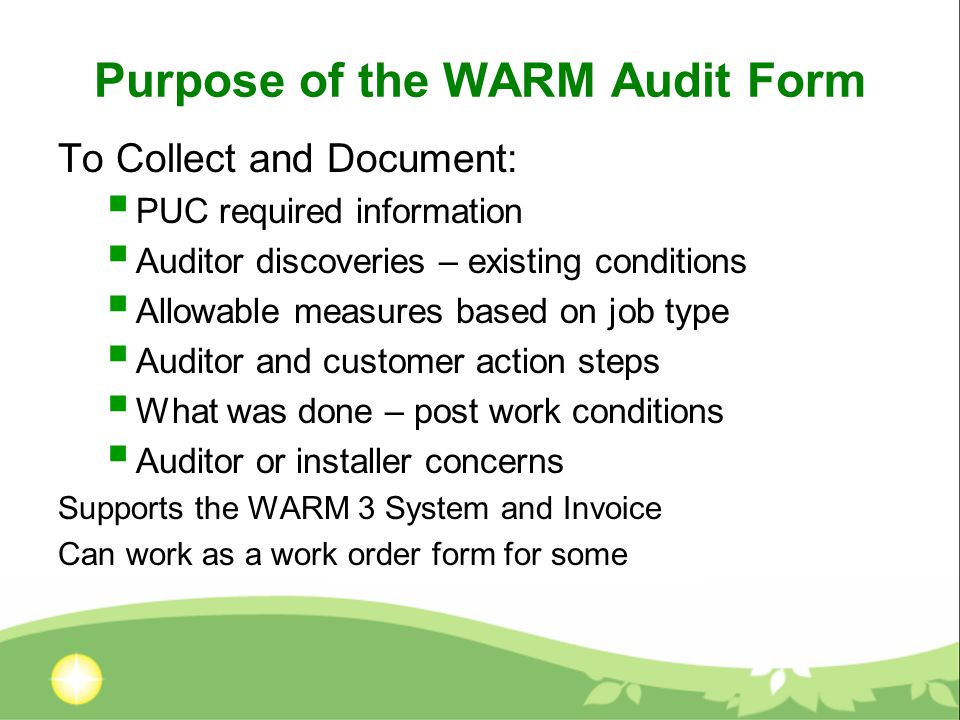 Purpose of the WARM Audit Form To Collect and Document:  PUC required information  Auditor discoveries – existing conditions  Allowable measures based on job type  Auditor and customer action steps  What was done – post work conditions  Auditor or installer concerns Supports the WARM 3 System and Invoice Can work as a work order form for some