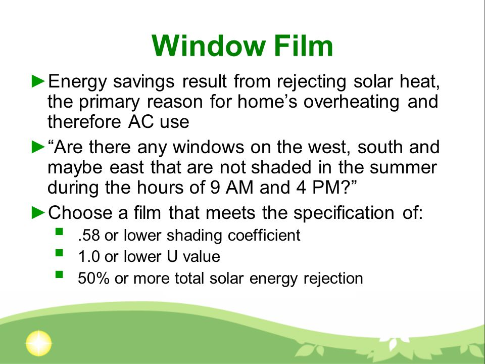 Window Film ►Energy savings result from rejecting solar heat, the primary reason for home's overheating and therefore AC use ► Are there any windows on the west, south and maybe east that are not shaded in the summer during the hours of 9 AM and 4 PM? ►Choose a film that meets the specification of: .58 or lower shading coefficient  1.0 or lower U value  50% or more total solar energy rejection