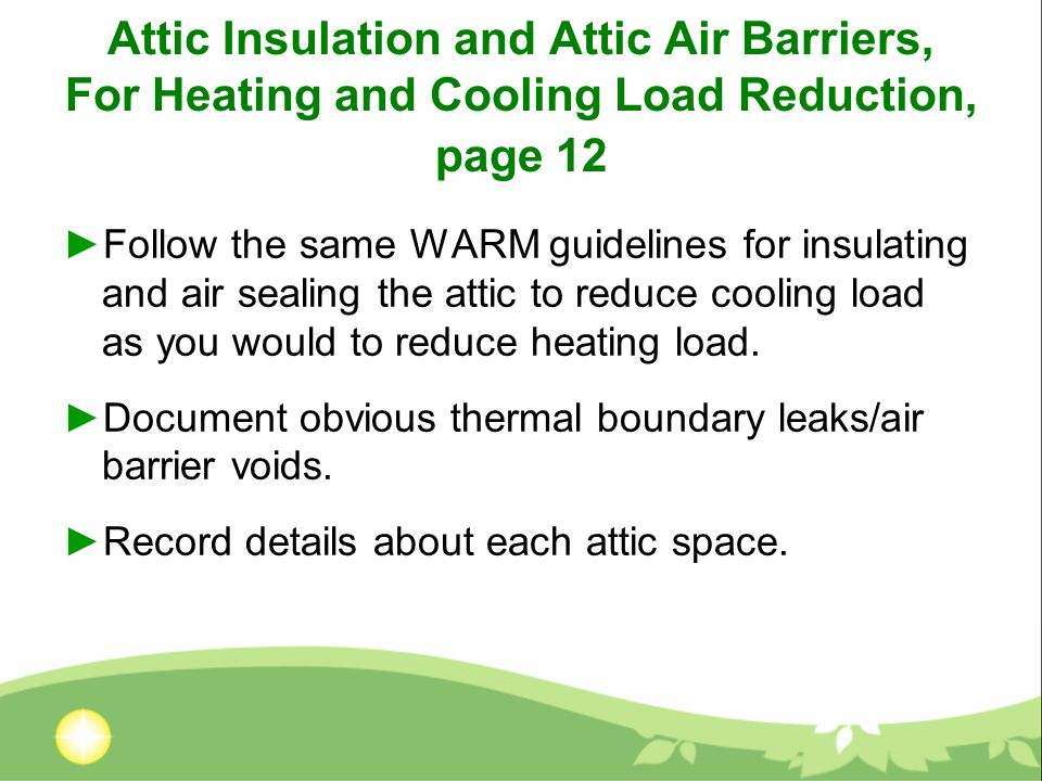 Attic Insulation and Attic Air Barriers, For Heating and Cooling Load Reduction, page 12 ►Follow the same WARM guidelines for insulating and air sealing the attic to reduce cooling load as you would to reduce heating load.