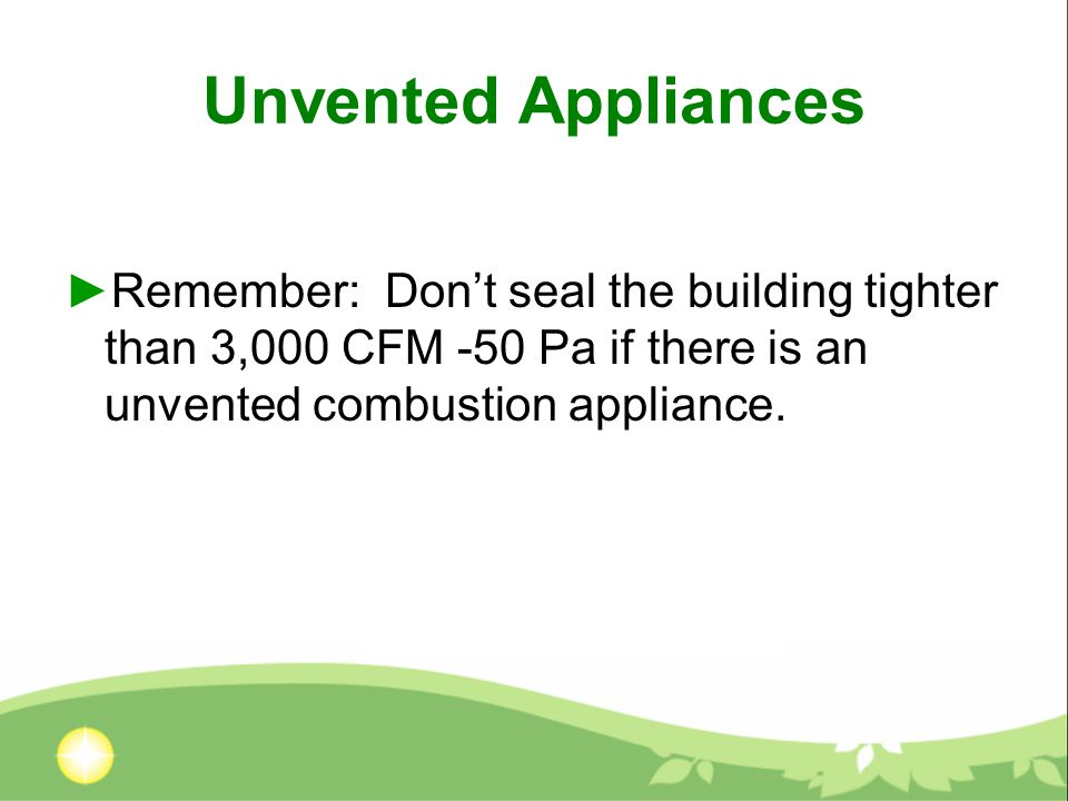 Unvented Appliances ►Remember: Don't seal the building tighter than 3,000 CFM -50 Pa if there is an unvented combustion appliance.